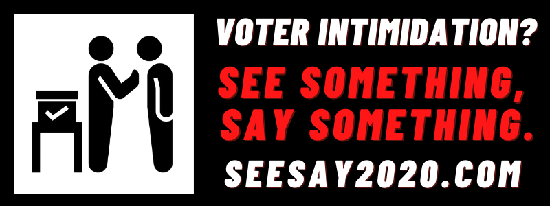 Report voter intimidation with See Say 2020.