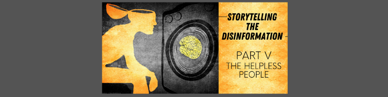 Storytelling the disinformation. Part V. The helpless people.